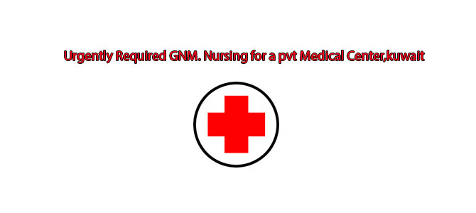 Urgently Required GNM. Nursing for a pvt Medical Center,kuwait